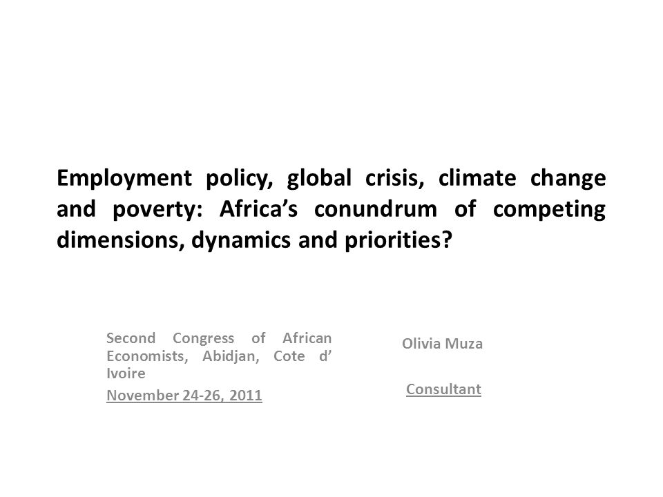 Second Congress of African Economists, Abidjan, Cote d' Ivoire November 24-26, 2011 Olivia Muza Consultant Employment policy, global crisis, climate change and poverty: Africa's conundrum of competing dimensions, dynamics and priorities