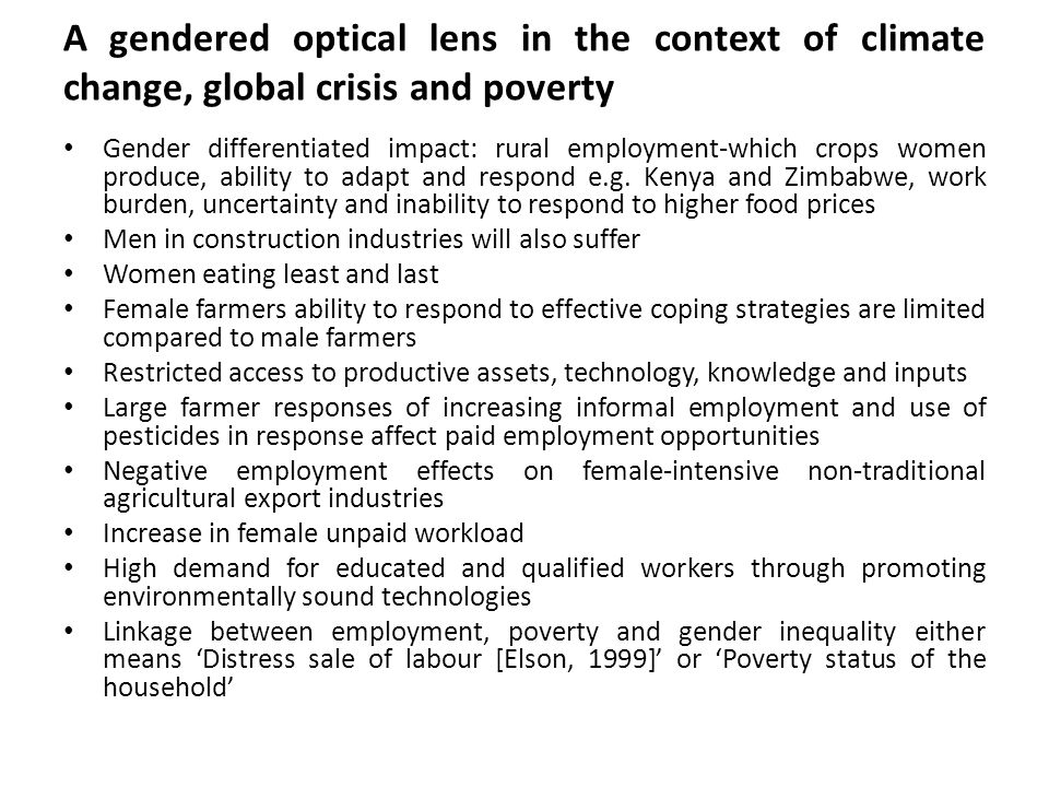 A gendered optical lens in the context of climate change, global crisis and poverty Gender differentiated impact: rural employment-which crops women produce, ability to adapt and respond e.g.