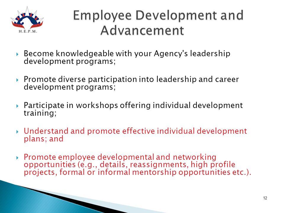Employee Development and Advancement Employee Development and Advancement  Become knowledgeable with your Agency's leadership development programs; 