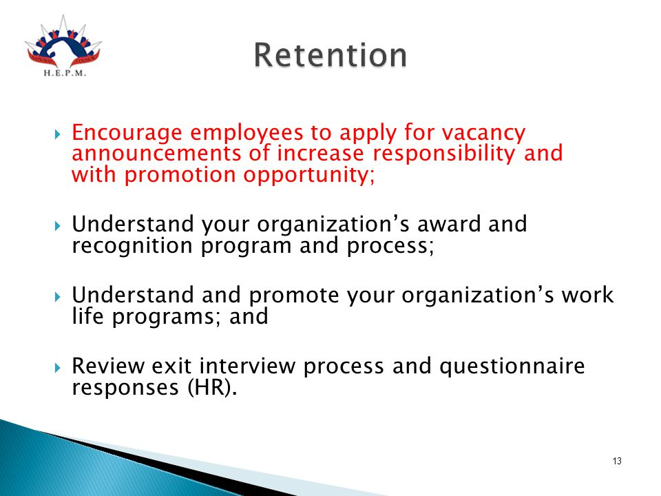 Retention  Encourage employees to apply for vacancy announcements of increase responsibility and with promotion opportunity;  Understand your organi
