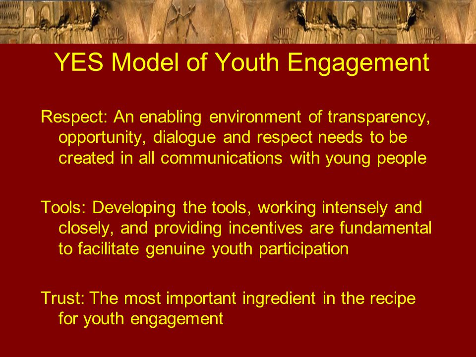 YES Model of Youth Engagement Respect: An enabling environment of transparency, opportunity, dialogue and respect needs to be created in all communica