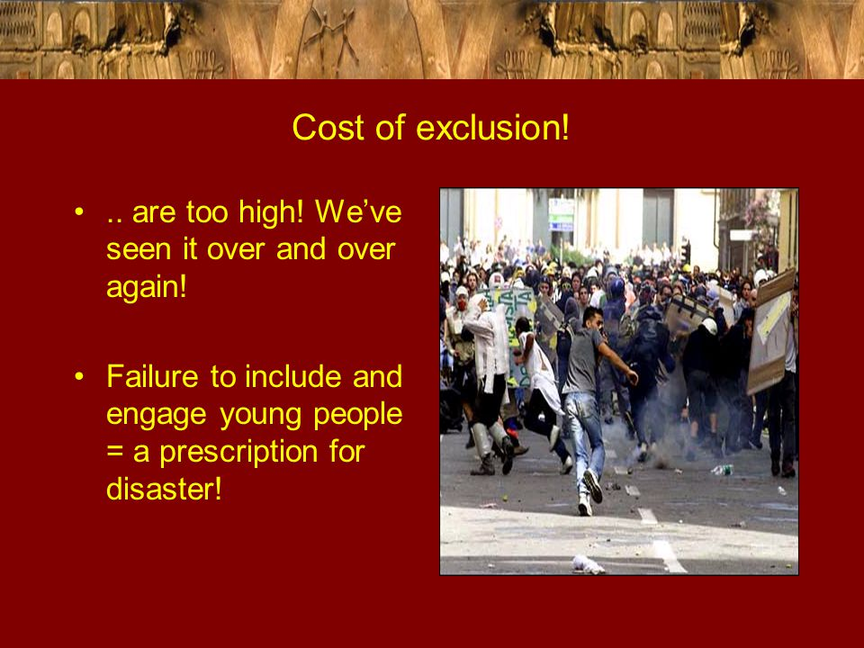 Cost of exclusion!.. are too high! We've seen it over and over again! Failure to include and engage young people = a prescription for disaster!