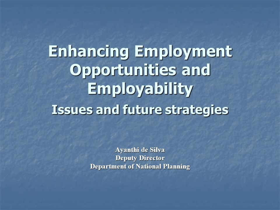 Enhancing Employment Opportunities and Employability Issues and future strategies Ayanthi de Silva Deputy Director Department of National Planning