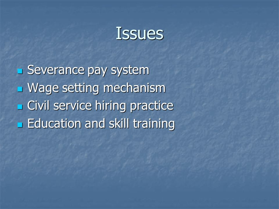Issues Severance pay system Severance pay system Wage setting mechanism Wage setting mechanism Civil service hiring practice Civil service hiring practice Education and skill training Education and skill training