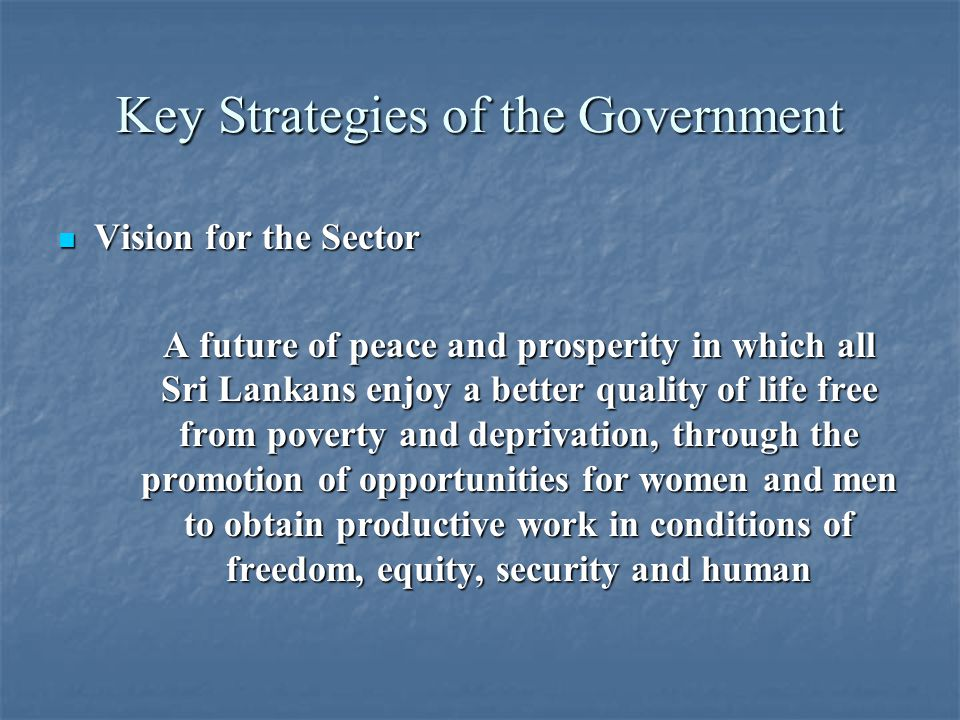 Key Strategies of the Government Vision for the Sector Vision for the Sector A future of peace and prosperity in which all Sri Lankans enjoy a better quality of life free from poverty and deprivation, through the promotion of opportunities for women and men to obtain productive work in conditions of freedom, equity, security and human