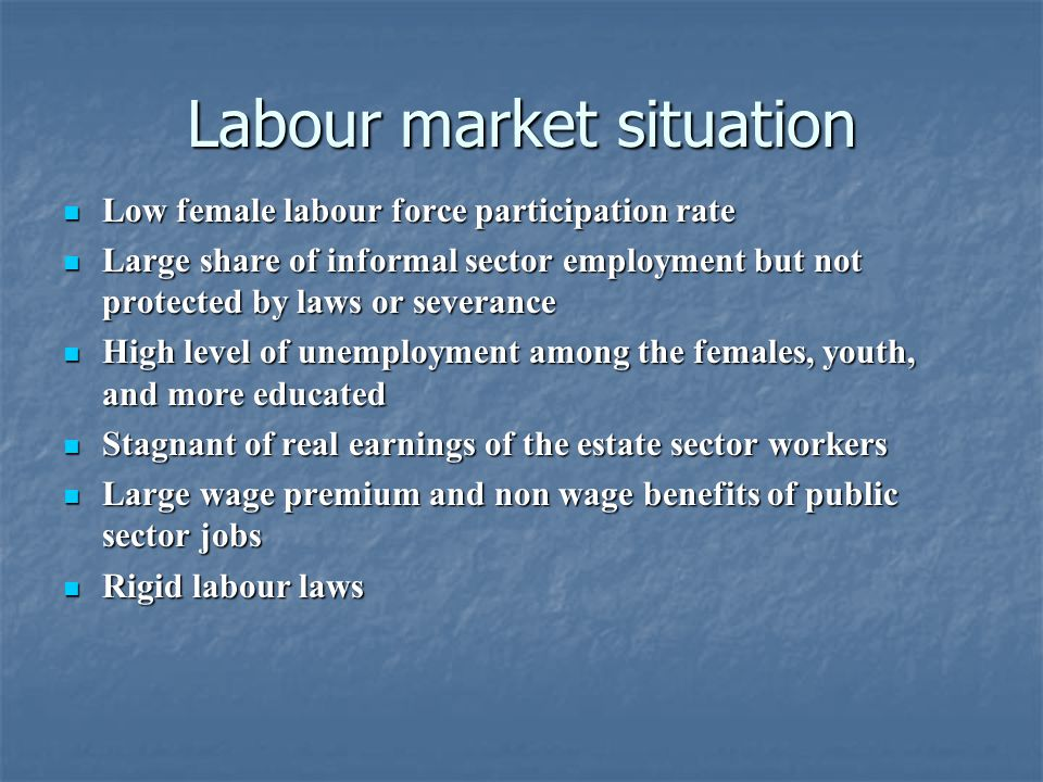 Labour market situation Low female labour force participation rate Low female labour force participation rate Large share of informal sector employment but not protected by laws or severance Large share of informal sector employment but not protected by laws or severance High level of unemployment among the females, youth, and more educated High level of unemployment among the females, youth, and more educated Stagnant of real earnings of the estate sector workers Stagnant of real earnings of the estate sector workers Large wage premium and non wage benefits of public sector jobs Large wage premium and non wage benefits of public sector jobs Rigid labour laws Rigid labour laws