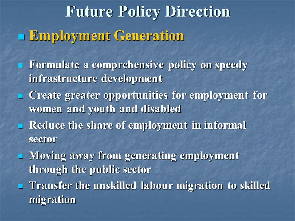 Future Policy Direction Employment Generation Employment Generation Formulate a comprehensive policy on speedy infrastructure development Formulate a