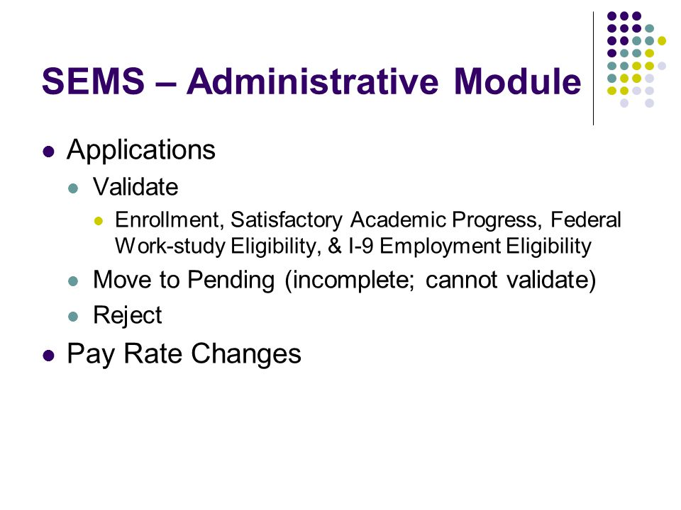 SEMS – Administrative Module Applications Validate Enrollment, Satisfactory Academic Progress, Federal Work-study Eligibility, & I-9 Employment Eligib