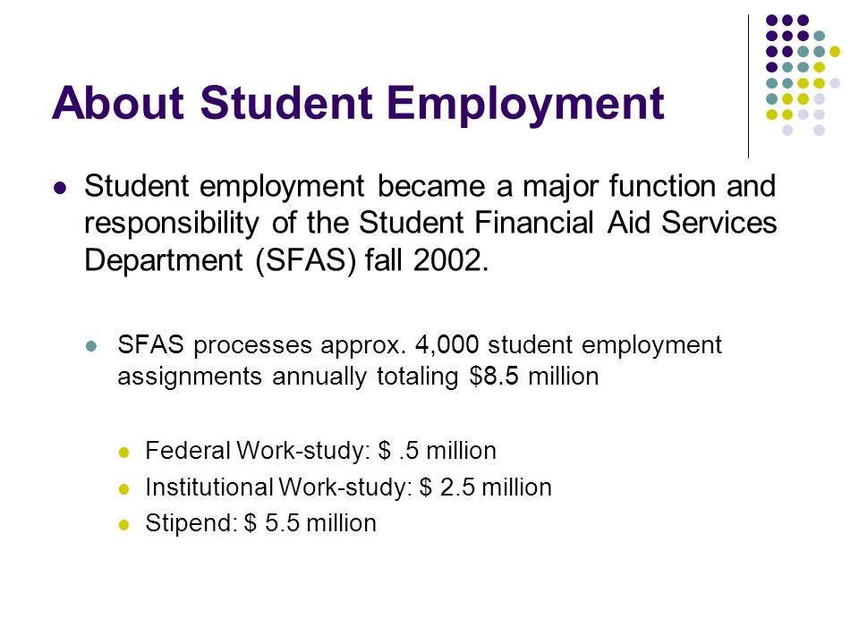 About Student Employment Student employment became a major function and responsibility of the Student Financial Aid Services Department (SFAS) fall 20