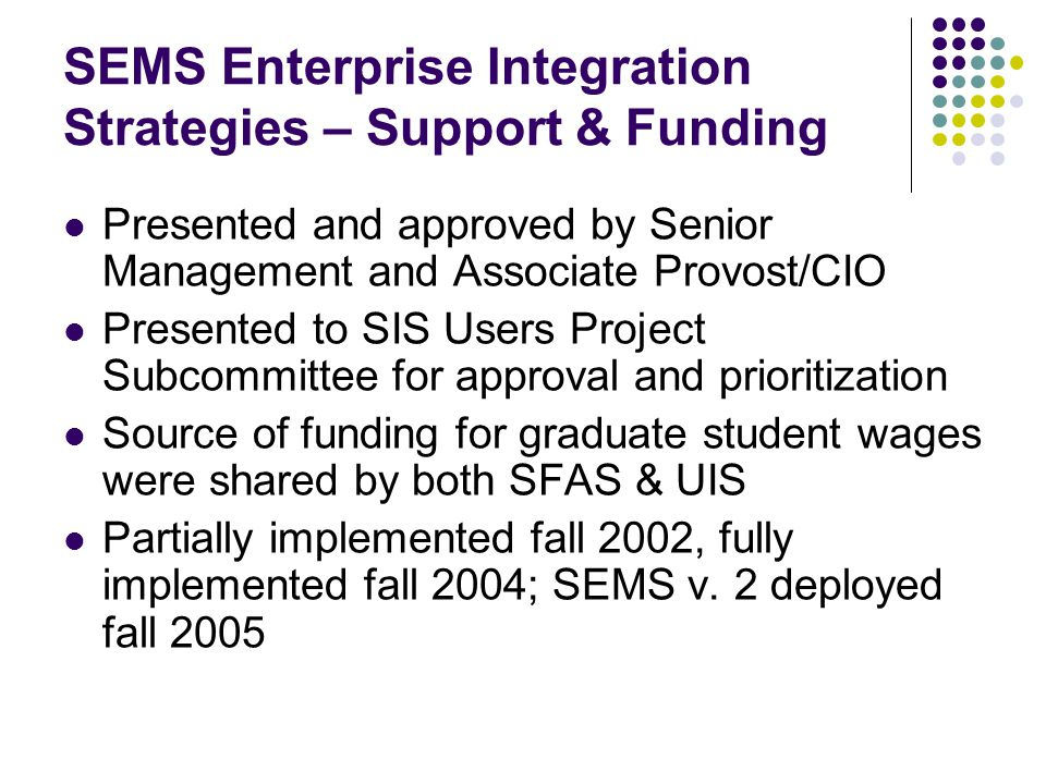 SEMS Enterprise Integration Strategies – Support & Funding Presented and approved by Senior Management and Associate Provost/CIO Presented to SIS User