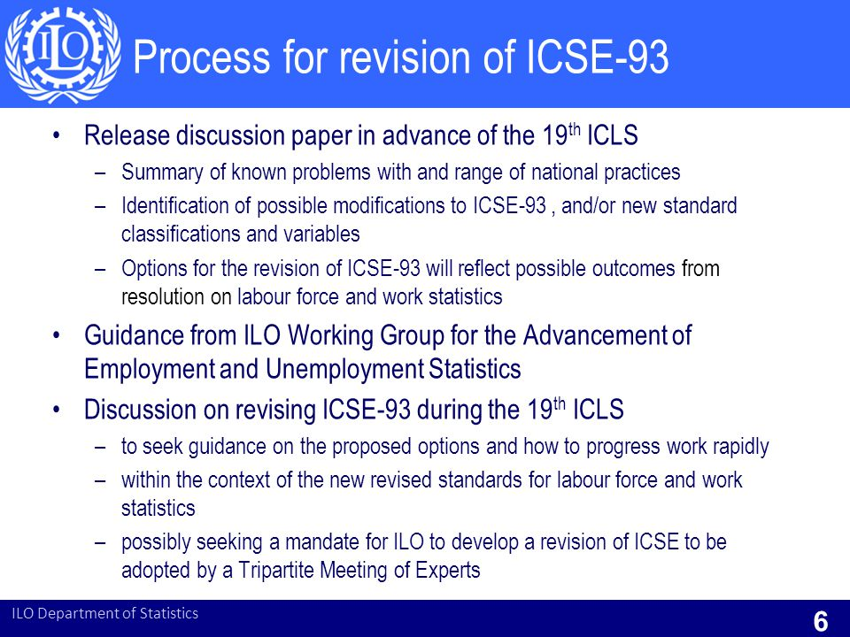 ICSE-93 – issues and problems Proposals for revision of ICSE are considering the following issues: –Scope of the classification –Fixed-term, casual, short term and seasonal employment –Apprentices, trainees and interns –Blurring of the boundary between self-employment and employees –Owner-managers of incorporated enterprises –'Contractors' –The treatment of contributing family workers –Members of producers' cooperatives –Domestic workers  Paper on updating ICSE to be discussed at 19 th ICLS in 2013 ILO Department of Statistics 7