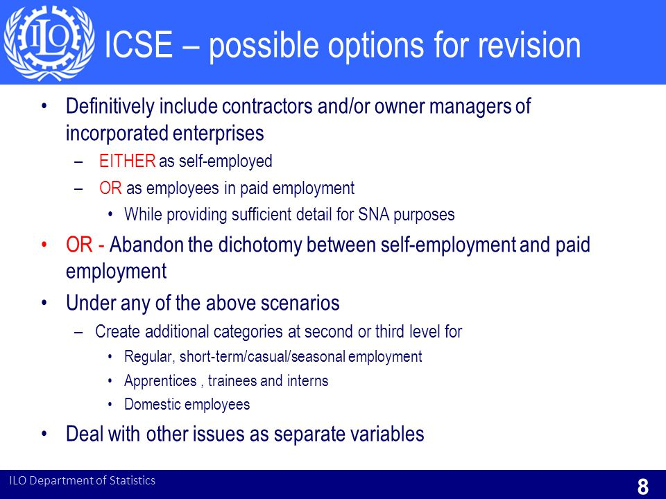 ICSE – possible options for revision Definitively include contractors and/or owner managers of incorporated enterprises – EITHER as self-employed – OR as employees in paid employment While providing sufficient detail for SNA purposes OR - Abandon the dichotomy between self-employment and paid employment Under any of the above scenarios –Create additional categories at second or third level for Regular, short-term/casual/seasonal employment Apprentices, trainees and interns Domestic employees Deal with other issues as separate variables ILO Department of Statistics 8