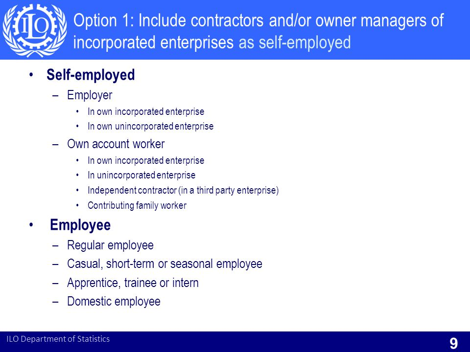 Option 1: Include contractors and/or owner managers of incorporated enterprises as self-employed Self-employed –Employer In own incorporated enterprise In own unincorporated enterprise –Own account worker In own incorporated enterprise In unincorporated enterprise Independent contractor (in a third party enterprise) Contributing family worker Employee –Regular employee –Casual, short-term or seasonal employee –Apprentice, trainee or intern –Domestic employee ILO Department of Statistics 9