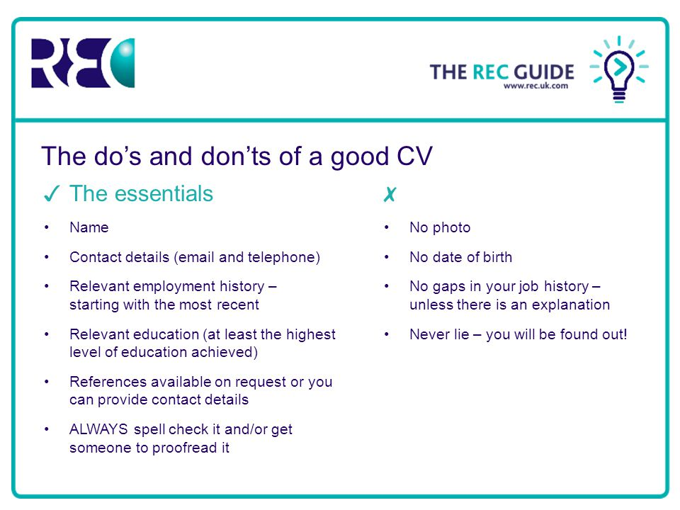 The do's and don'ts of a good CV ✓ The essentials Name Contact details (email and telephone) Relevant employment history – starting with the most rece