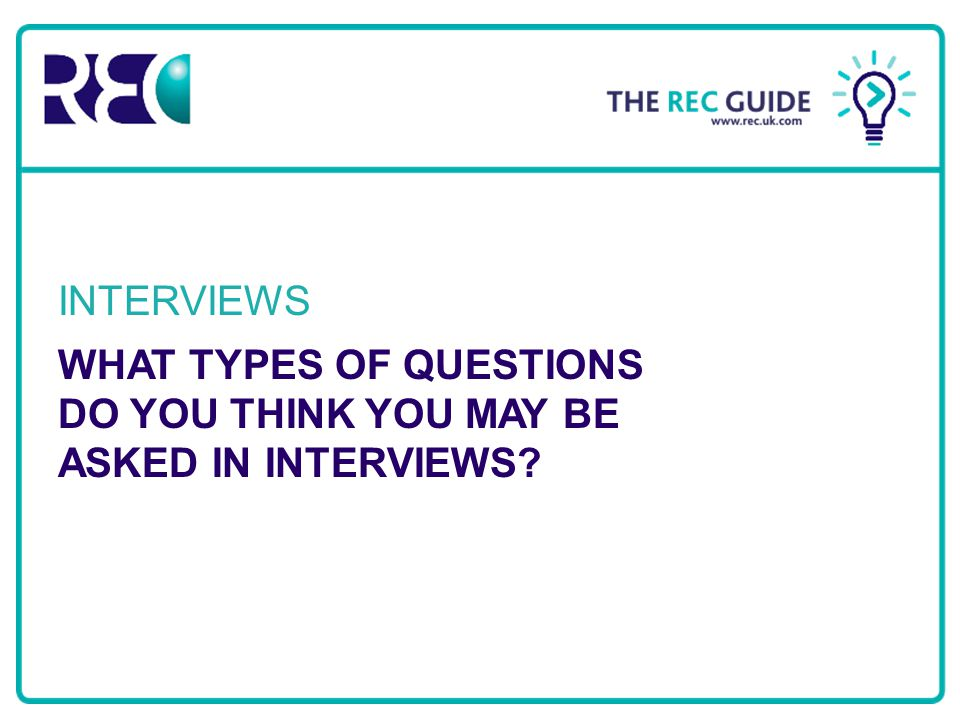 Recruitment & Employment Confederation WHAT TYPES OF QUESTIONS DO YOU THINK YOU MAY BE ASKED IN INTERVIEWS? INTERVIEWS
