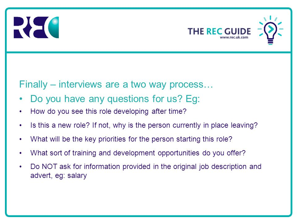 Finally – interviews are a two way process… Do you have any questions for us? Eg: How do you see this role developing after time? Is this a new role?