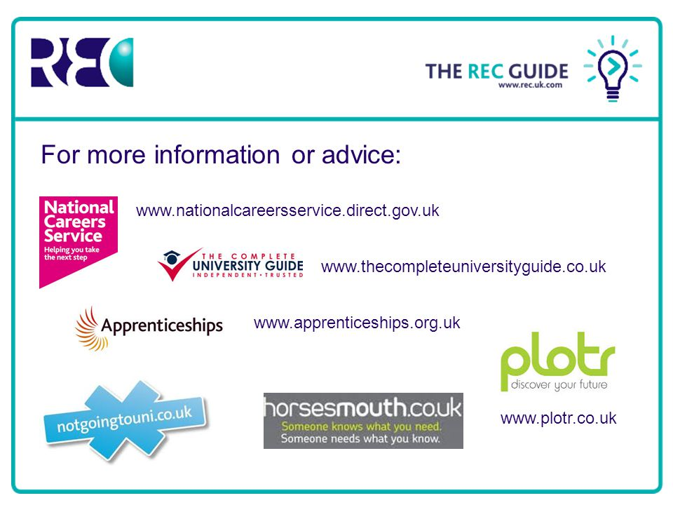 For more information or advice: www.nationalcareersservice.direct.gov.uk www.thecompleteuniversityguide.co.uk www.apprenticeships.org.uk www.plotr.co.