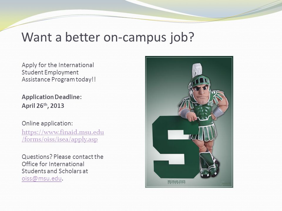 Want a better on-campus job? Apply for the International Student Employment Assistance Program today!! Application Deadline: April 26 th, 2013 Online