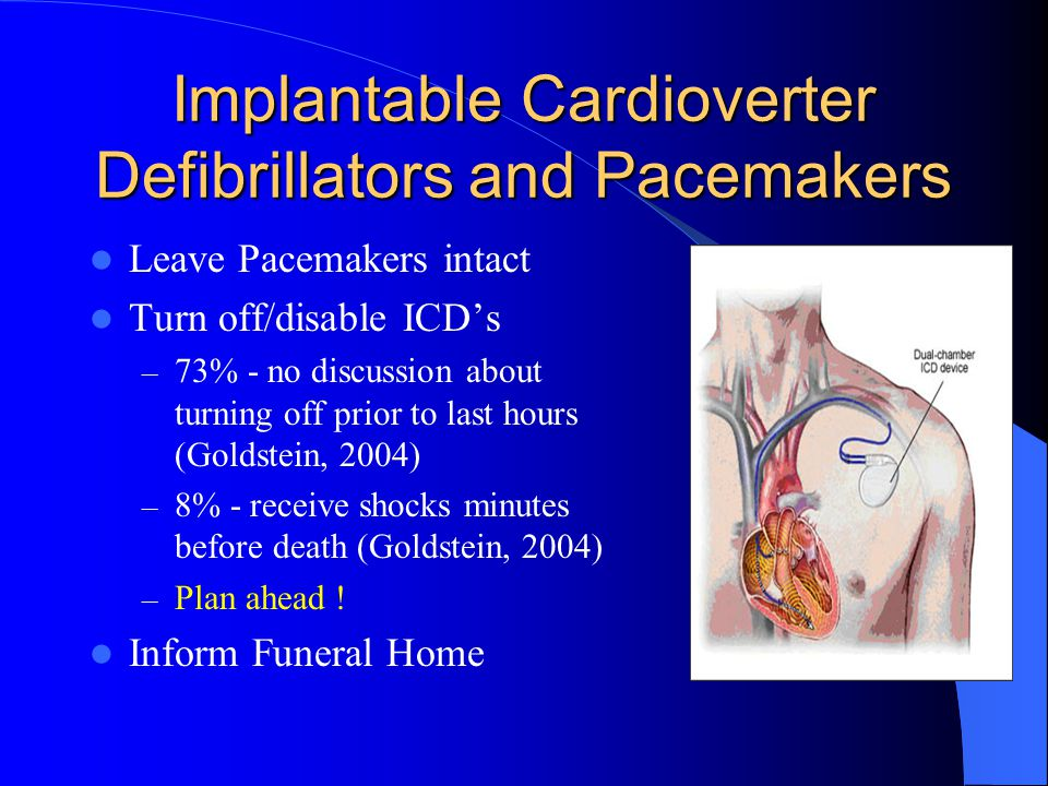 Implantable Cardioverter Defibrillators and Pacemakers Leave Pacemakers intact Turn off/disable ICD's – 73% - no discussion about turning off prior to last hours (Goldstein, 2004) – 8% - receive shocks minutes before death (Goldstein, 2004) – Plan ahead .