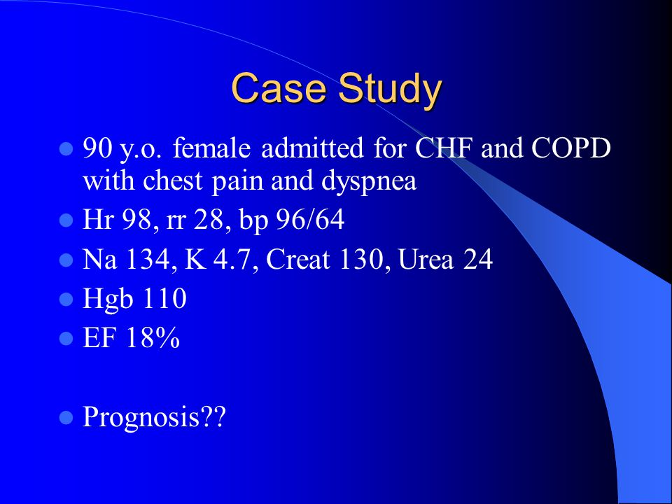 Case Study 90 y.o. female admitted for CHF and COPD with chest pain and dyspnea Hr 98, rr 28, bp 96/64 Na 134, K 4.7, Creat 130, Urea 24 Hgb 110 EF 18