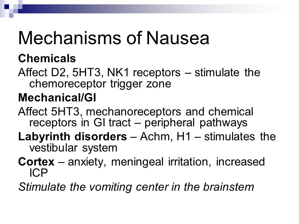 Mechanisms of Nausea Chemicals Affect D2, 5HT3, NK1 receptors – stimulate the chemoreceptor trigger zone Mechanical/GI Affect 5HT3, mechanoreceptors a
