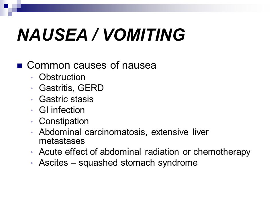 NAUSEA / VOMITING Common causes of nausea Obstruction Gastritis, GERD Gastric stasis GI infection Constipation Abdominal carcinomatosis, extensive liv
