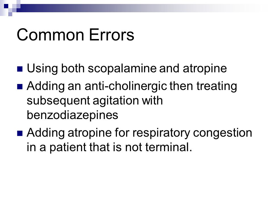 Common Errors Using both scopalamine and atropine Adding an anti-cholinergic then treating subsequent agitation with benzodiazepines Adding atropine f