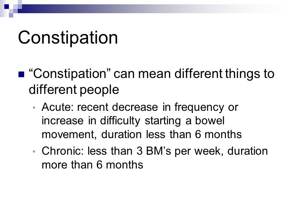 "Constipation ""Constipation"" can mean different things to different people Acute: recent decrease in frequency or increase in difficulty starting a bow"