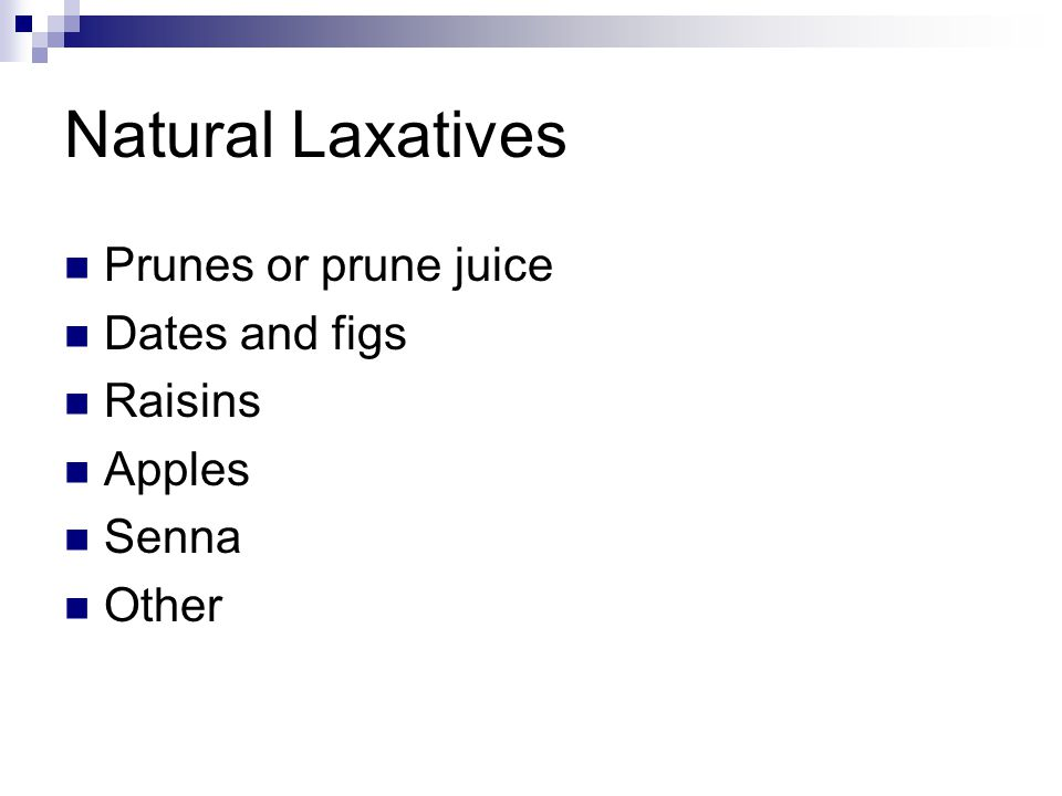 Natural Laxatives Prunes or prune juice Dates and figs Raisins Apples Senna Other