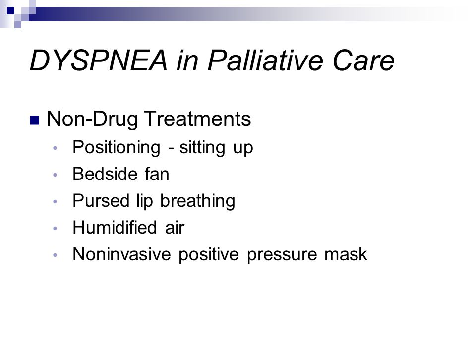 DYSPNEA in Palliative Care Non-Drug Treatments Positioning - sitting up Bedside fan Pursed lip breathing Humidified air Noninvasive positive pressure