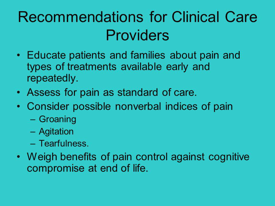 Recommendations for Clinical Care Providers Educate patients and families about pain and types of treatments available early and repeatedly. Assess fo