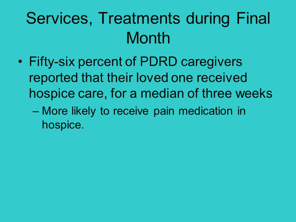 Services, Treatments during Final Month Fifty-six percent of PDRD caregivers reported that their loved one received hospice care, for a median of thre