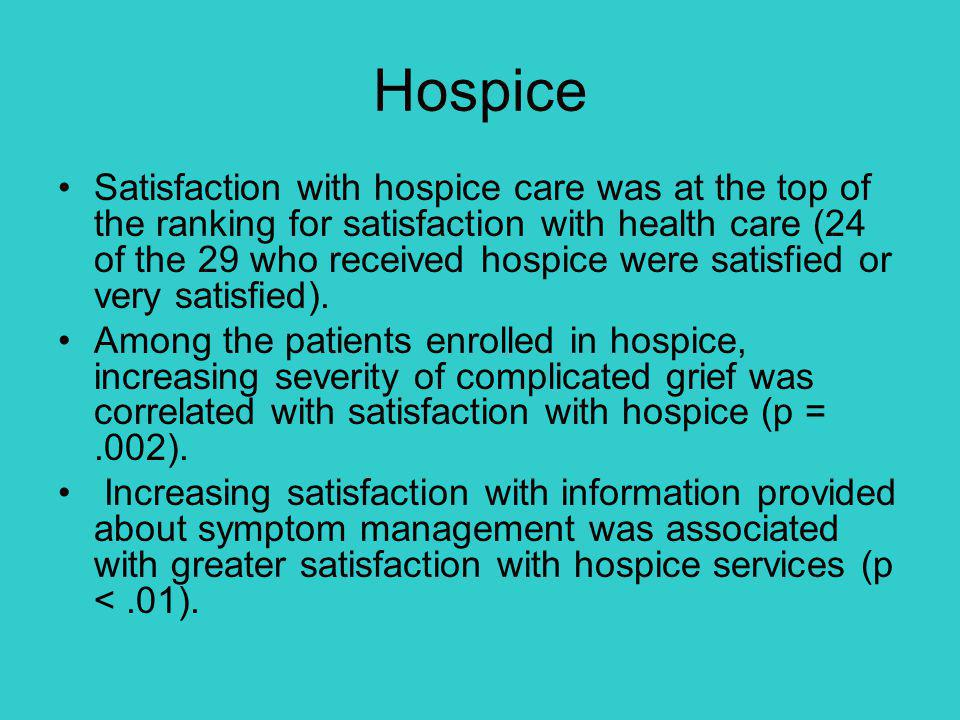 Hospice Satisfaction with hospice care was at the top of the ranking for satisfaction with health care (24 of the 29 who received hospice were satisfied or very satisfied).