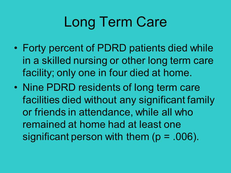 Long Term Care Forty percent of PDRD patients died while in a skilled nursing or other long term care facility; only one in four died at home. Nine PD