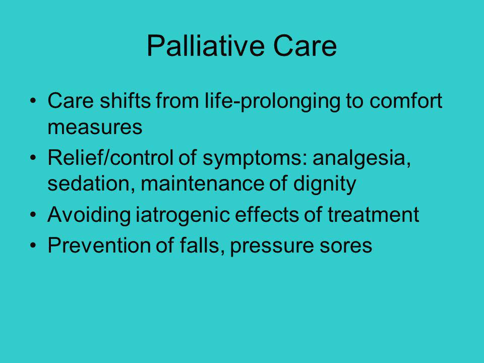 Palliative Care Care shifts from life-prolonging to comfort measures Relief/control of symptoms: analgesia, sedation, maintenance of dignity Avoiding iatrogenic effects of treatment Prevention of falls, pressure sores