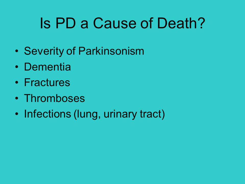 Is PD a Cause of Death? Severity of Parkinsonism Dementia Fractures Thromboses Infections (lung, urinary tract)