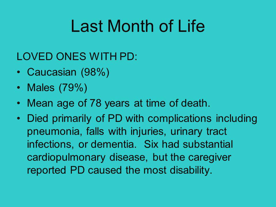 Last Month of Life LOVED ONES WITH PD: Caucasian (98%) Males (79%) Mean age of 78 years at time of death. Died primarily of PD with complications incl