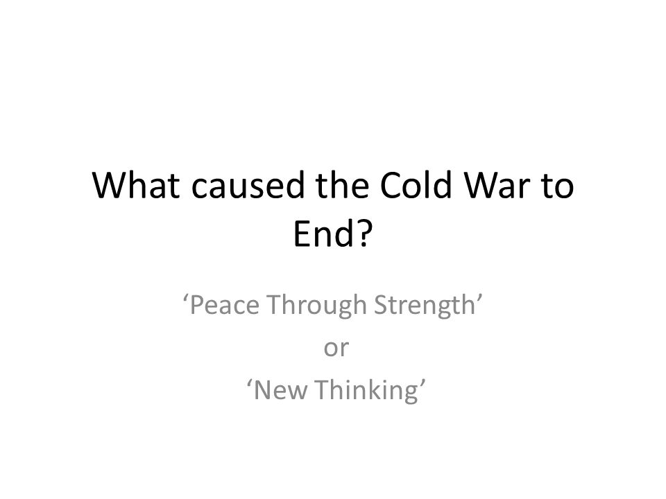 What caused the Cold War to End 'Peace Through Strength' or 'New Thinking'
