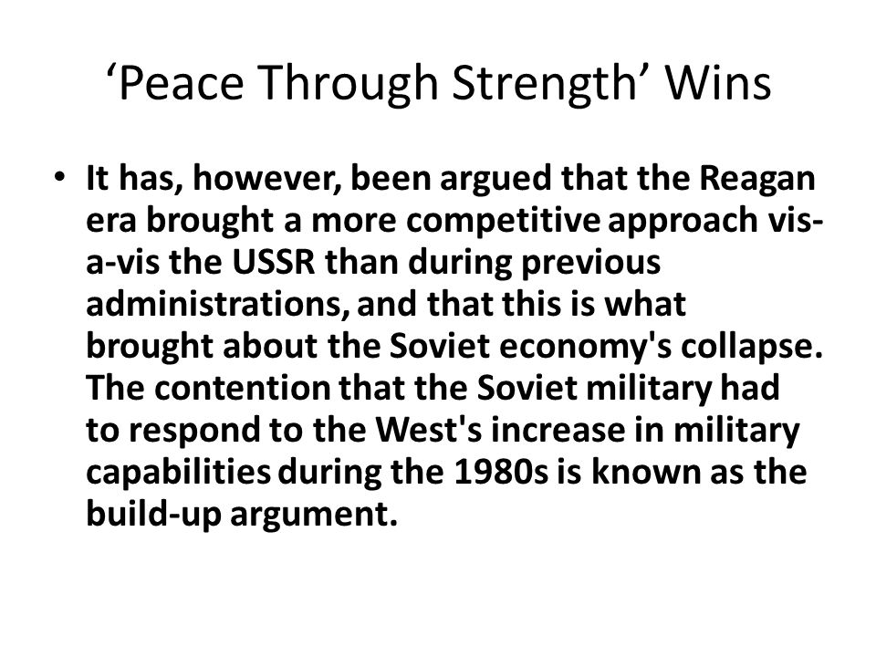 'Peace Through Strength' Wins It has, however, been argued that the Reagan era brought a more competitive approach vis- a-vis the USSR than during previous administrations, and that this is what brought about the Soviet economy s collapse.