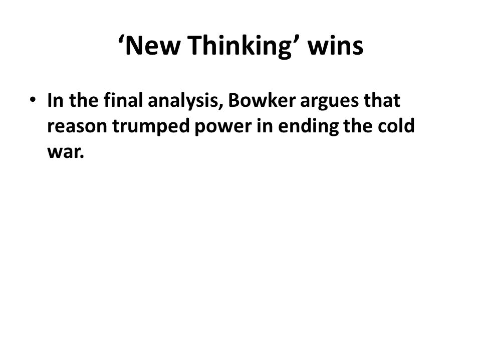 'New Thinking' wins In the final analysis, Bowker argues that reason trumped power in ending the cold war.