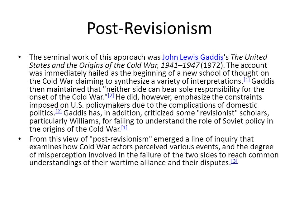 Post-Revisionism The seminal work of this approach was John Lewis Gaddis s The United States and the Origins of the Cold War, 1941–1947 (1972).
