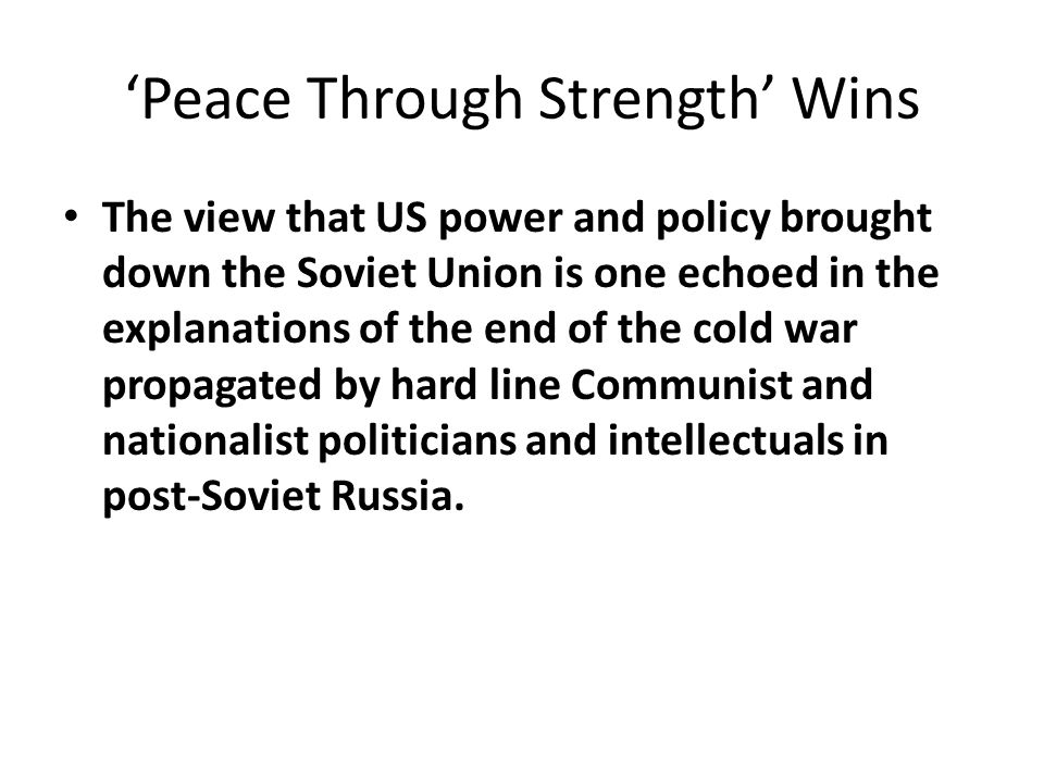 'Peace Through Strength' Wins The view that US power and policy brought down the Soviet Union is one echoed in the explanations of the end of the cold war propagated by hard line Communist and nationalist politicians and intellectuals in post-Soviet Russia.