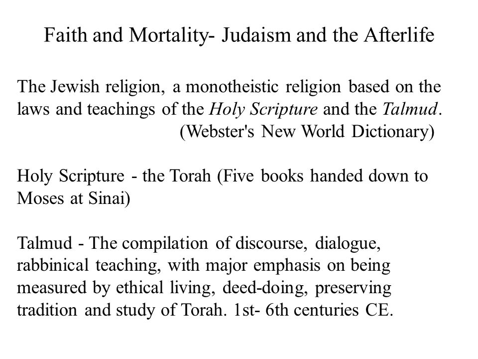 Faith and Mortality- Judaism and the Afterlife The Jewish religion, a monotheistic religion based on the laws and teachings of the Holy Scripture and the Talmud.