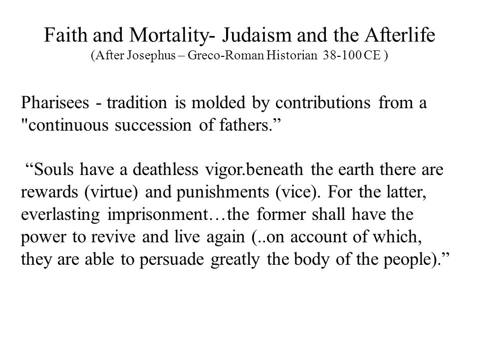 Faith and Mortality- Judaism and the Afterlife (After Josephus – Greco-Roman Historian 38-100 CE ) Pharisees - tradition is molded by contributions from a continuous succession of fathers. Souls have a deathless vigor.beneath the earth there are rewards (virtue) and punishments (vice).
