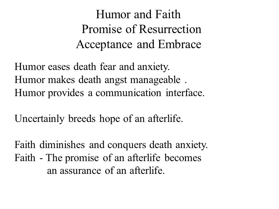 Humor and Faith Promise of Resurrection Acceptance and Embrace Humor eases death fear and anxiety. Humor makes death angst manageable. Humor provides
