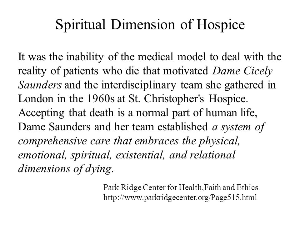 Spiritual Dimension of Hospice It was the inability of the medical model to deal with the reality of patients who die that motivated Dame Cicely Saunders and the interdisciplinary team she gathered in London in the 1960s at St.