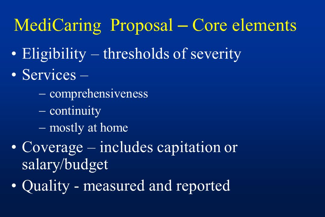 MediCaring Proposal – Core elements Eligibility – thresholds of severity Services –  comprehensiveness  continuity  mostly at home Coverage – includes capitation or salary/budget Quality - measured and reported