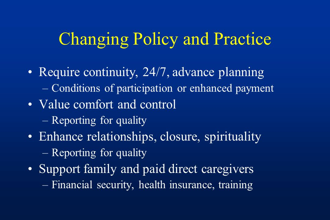 Changing Policy and Practice Require continuity, 24/7, advance planning –Conditions of participation or enhanced payment Value comfort and control –Reporting for quality Enhance relationships, closure, spirituality –Reporting for quality Support family and paid direct caregivers –Financial security, health insurance, training