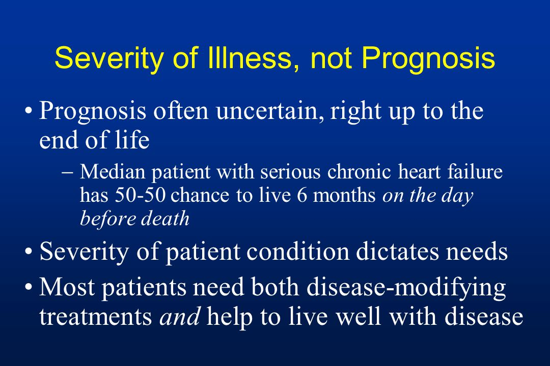 Severity of Illness, not Prognosis Prognosis often uncertain, right up to the end of life  Median patient with serious chronic heart failure has chance to live 6 months on the day before death Severity of patient condition dictates needs Most patients need both disease-modifying treatments and help to live well with disease