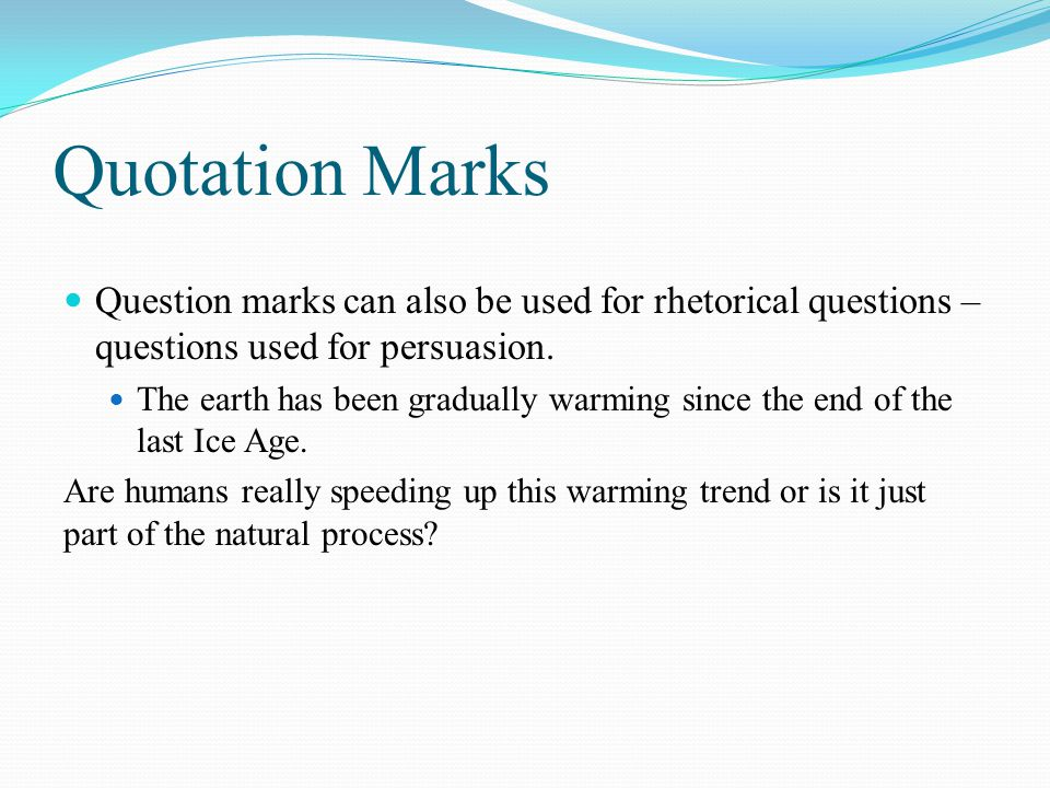 Quotation Marks Question marks can also be used for rhetorical questions – questions used for persuasion.